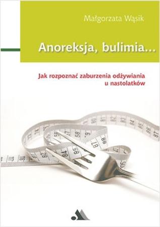 Anoreksja i bulimia. Opis, leczenie, psychologia zaburzeń - Małgorzata Wąsik