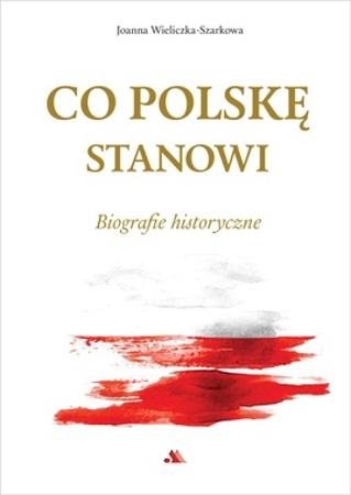 Co Polskę stanowi. Biografie historyczne - Joanna Wieliczka-Szakowa