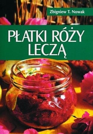 Płatki róży leczą - Zbigniew T. Nowak : Poradnik