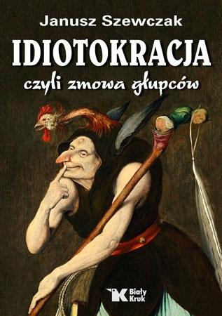 Idiotokracja czyli zmowa głupców - Janusz Szewczak