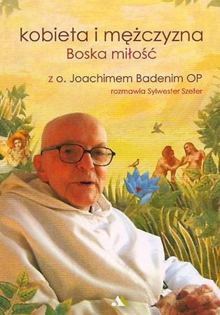 Kobieta i mężczyzna. Boska miłość - O. Joachimem Badenim OP, Sylwester Szefer : Poradnik duchowy