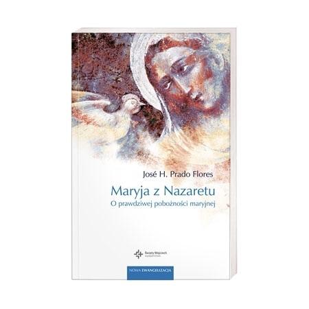 Maryja z Nazaretu. O prawdziwej pobożności maryjnej - Jose H. Prado Flores