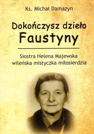 Dokończysz dzieło Faustyny. Siostra Helena Majewska wileńska mistyczka miłosierdzia - ks. Michał Damazyn : Biografia