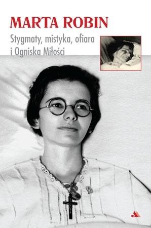 Marta Robin. Stygmaty, ofiary, mistyka i Ogniska Miłości : Mistycy i stygmatycy