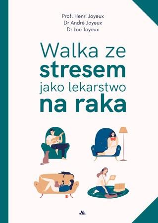 Walka ze stresem jako lekarstwo na raka - Prof. Henri Joyeux, dr André Joyeux, dr Luc Joyeux : Zdrowie