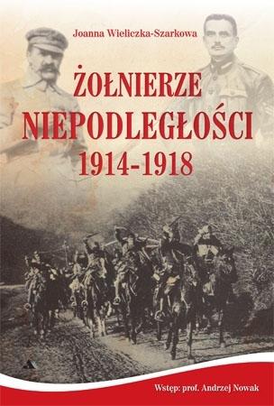 Żołnierze Niepodległości 1914-1918 - Joanna Wieliczka-Szarkowa : Historia Polski