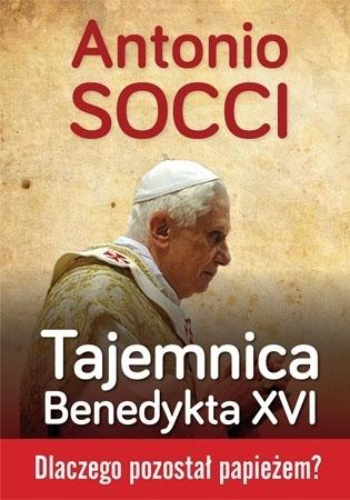 Tajemnica Benedykta XVI. Dlaczego pozostał papieżem? - Antonio Socci : Kościół
