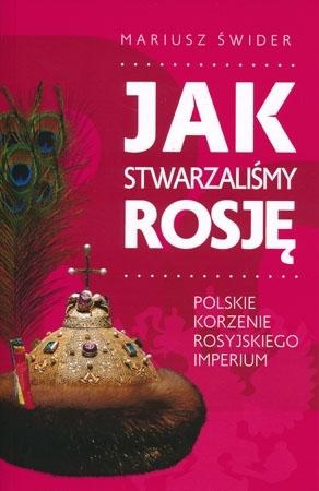Jak stwarzaliśmy Rosję. Polskie korzenie rosyjskiego imperium - Mariusz Świder : Historia