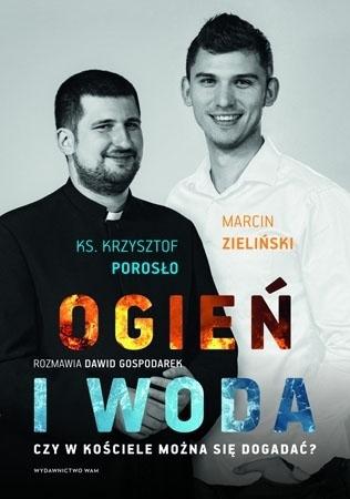 Ogień i woda. Czy w Kościele można się dogadać? - Marcin Zieliński, ks. Krzysztof Porosło, Dawid Gospodarek