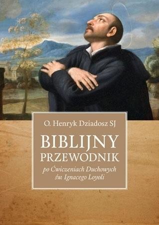 Biblijny przewodnik po Ćwiczeniach Duchowych św. Ignacego Loyoli - O. Henryk Dziadosz : Poradnik duchowy