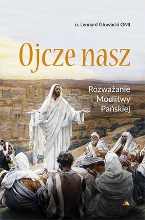 Ojcze nasz. Rozważanie Modlitwy Pańskiej - O. Leonard Głowacki : Poradnik duchowy
