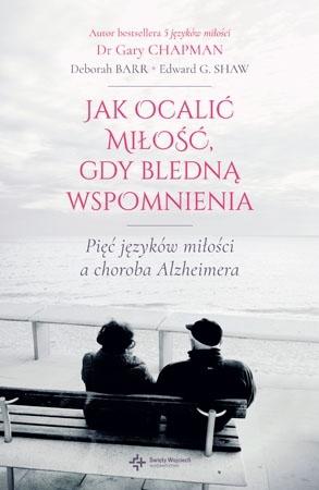 Jak ocalić miłość, gdy bledną wspomnienia. Pięć języków miłości a choroba Alzheimera - Gary Chapman, Deborah Barr, Edward G. Shaw