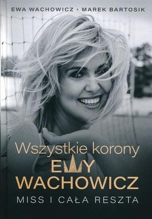 Wszystkie korony Ewy Wachowicz. Miss i cała reszta - Ewa wachowicz, Marek Bartosik : Biografia