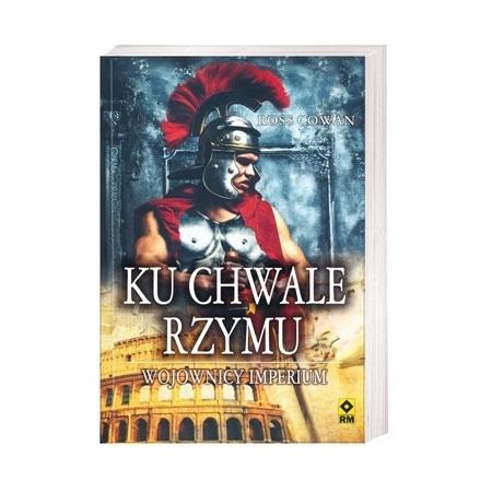 Ku chwale Rzymu. Wojownicy imperium - Ross Cowan