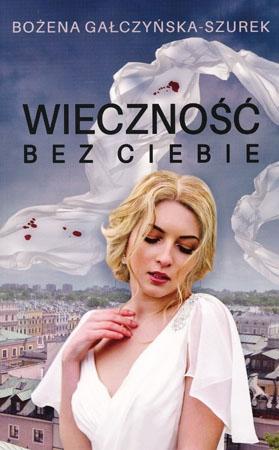 Wieczność bez Ciebie - Bożena Gałczyńska-Szurek : Powieść