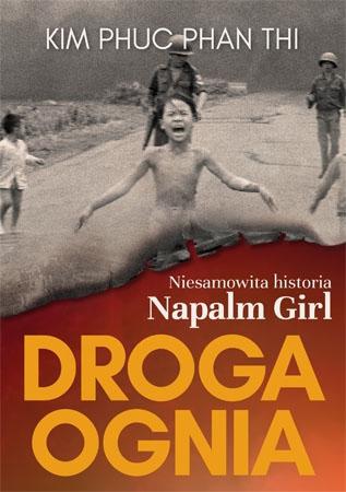 Droga ognia. Niesamowita historia Napalm Girl - Kim Phuc Phan Thi : Biografie historyczne