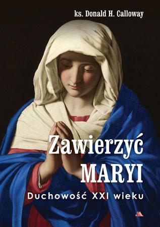Zawierzyć Maryi. Duchowość XXI wieku - ks. Donald H. Calloway : Poradnik duchowy
